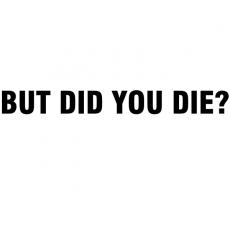 Did you die